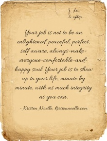 Your job is not to be an enlightened, peaceful, perfect, self aware, always-make-everyone-comfortable-and-happy soul. Your job is to show up to your life, minute by minute, with as much integrity as you can. - Quote by Kristen Noelle